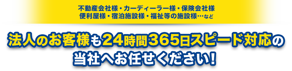 法人のお客様も24時間365日スピード対応の当社へお任せください!